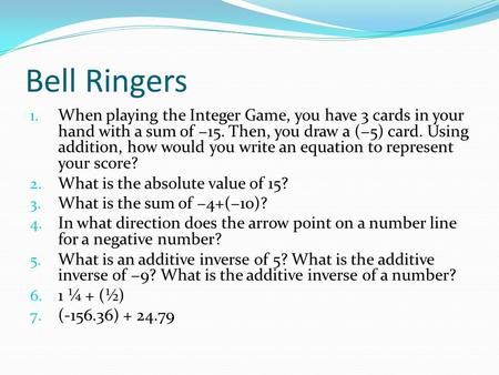 Bell Ringers 1. When playing the Integer Game, you have 3 cards in your hand with a sum of −15. Then, you draw a (−5) card. Using addition, how would you.