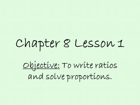 Chapter 8 Lesson 1 Objective: To write ratios and solve proportions.
