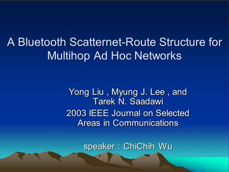 A Bluetooth Scatternet-Route Structure for Multihop Ad Hoc Networks Yong Liu, Myung J. Lee, and Tarek N. Saadawi 2003 IEEE Journal on Selected Areas in.