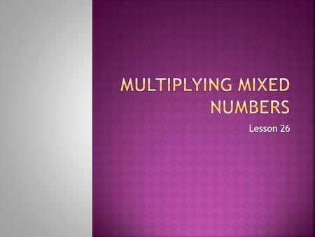 Lesson 26. Mixed Number: A whole number and a fraction together 5 ½ 12 ¼.