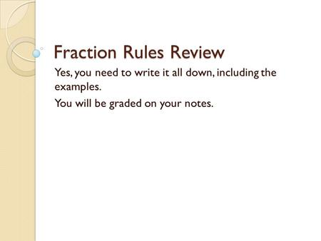 Fraction Rules Review Yes, you need to write it all down, including the examples. You will be graded on your notes.
