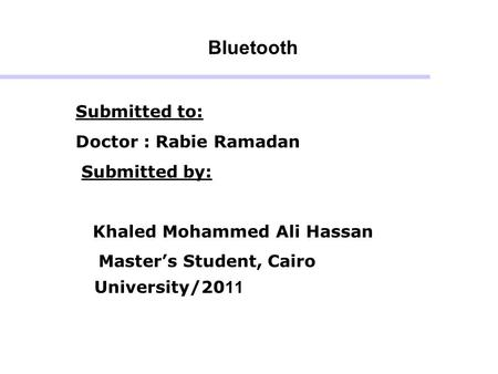 Bluetooth Submitted to: Doctor : Rabie Ramadan Submitted by: Khaled Mohammed Ali Hassan Master's Student, Cairo University/2011.