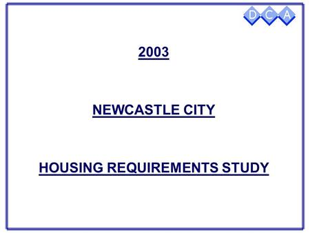 2003 NEWCASTLE CITY HOUSING REQUIREMENTS STUDY OBJECTIVES  Inform Housing, Regeneration & Care Strategies  Help prioritise Investment Decisions  Inform.