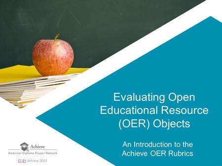 Evaluating Open Educational Resource (OER) Objects An Introduction to the Achieve OER Rubrics CC BYCC BY Achieve 2013.