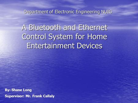 Department of Electronic Engineering NUIG A Bluetooth and Ethernet Control System for Home Entertainment Devices By: Shane Long Supervisor: Mr. Frank Callaly.