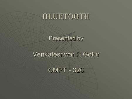 Bluetooth Presented by Venkateshwar R Gotur CMPT - 320.