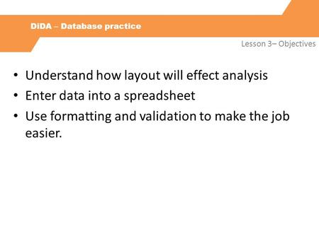 DiDA – Database practice Lesson 3– Objectives Understand how layout will effect analysis Enter data into a spreadsheet Use formatting and validation to.