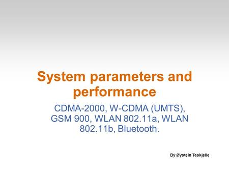 System parameters and performance CDMA-2000, W-CDMA (UMTS), GSM 900, WLAN 802.11a, WLAN 802.11b, Bluetooth. By Øystein Taskjelle.