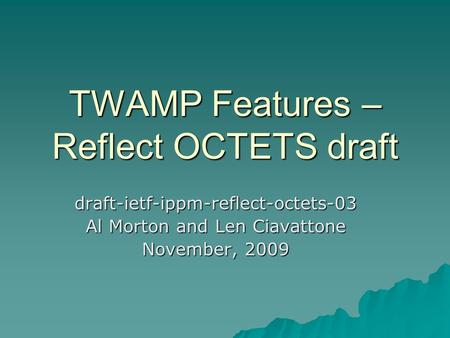 TWAMP Features – Reflect OCTETS draft draft-ietf-ippm-reflect-octets-03 Al Morton and Len Ciavattone November, 2009.