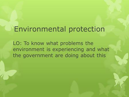 Environmental protection LO: To know what problems the environment is experiencing and what the government are doing about this.