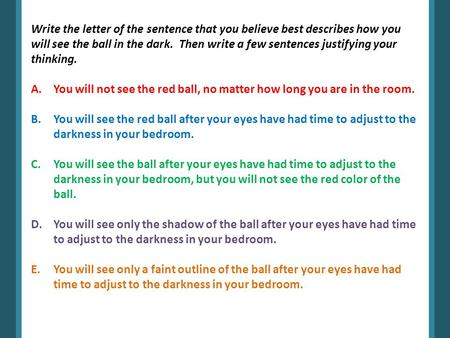 Write the letter of the sentence that you believe best describes how you will see the ball in the dark. Then write a few sentences justifying your thinking.