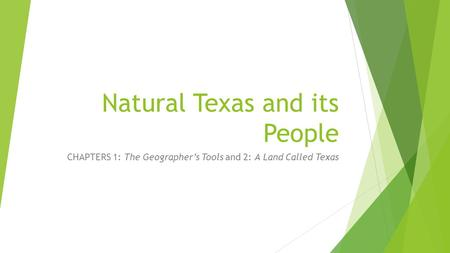 Natural Texas and its People CHAPTERS 1: The Geographer's Tools and 2: A Land Called Texas.