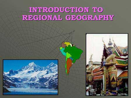 INTRODUCTION TO REGIONAL GEOGRAPHY E.J. PALKA. OUTLINE Geography: The discipline Geographic Realms Transition Zones Regions Physical Setting.