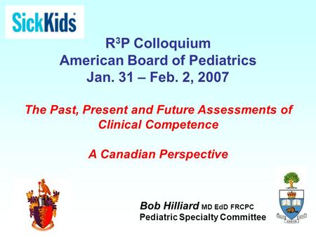 R 3 P Colloquium American Board of Pediatrics Jan. 31 – Feb. 2, 2007 The Past, Present and Future Assessments of Clinical Competence A Canadian Perspective.