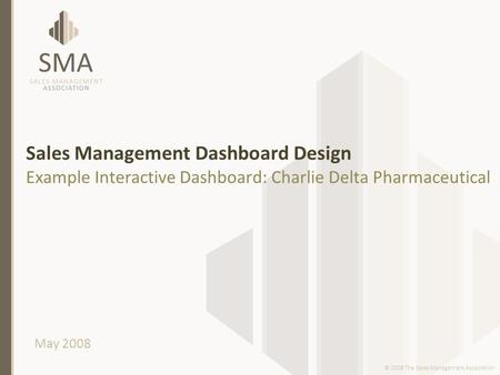 Sales Management Dashboard Design Example Interactive Dashboard: Charlie Delta Pharmaceutical May 2008 © 2008 The Sales Management Association.