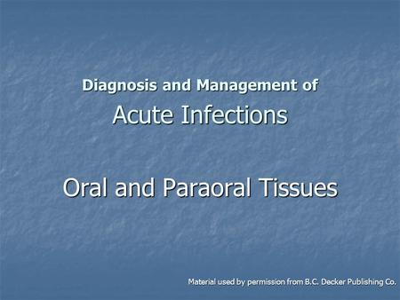 Diagnosis and Management of Acute Infections Oral and Paraoral Tissues Material used by permission from B.C. Decker Publishing Co. Material used by permission.
