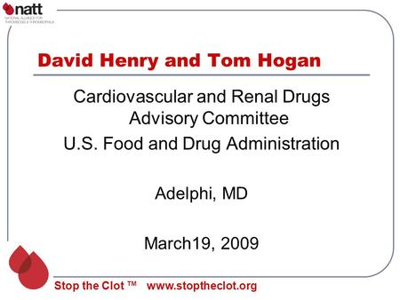 Stop the Clot ™ www.stoptheclot.org David Henry and Tom Hogan Cardiovascular and Renal Drugs Advisory Committee U.S. Food and Drug Administration Adelphi,