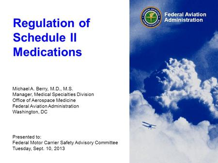 Federal Aviation Administration Regulation of Schedule II Medications Michael A. Berry, M.D., M.S. Manager, Medical Specialties Division Office of Aerospace.