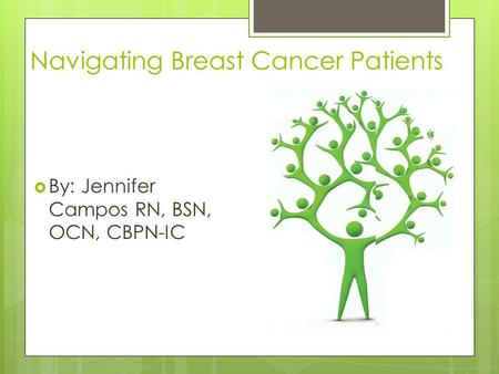 Navigating Breast Cancer Patients  By: Jennifer Campos RN, BSN, OCN, CBPN-IC.