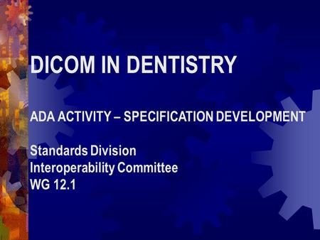 DICOM IN DENTISTRY ADA ACTIVITY – SPECIFICATION DEVELOPMENT Standards Division Interoperability Committee WG 12.1.