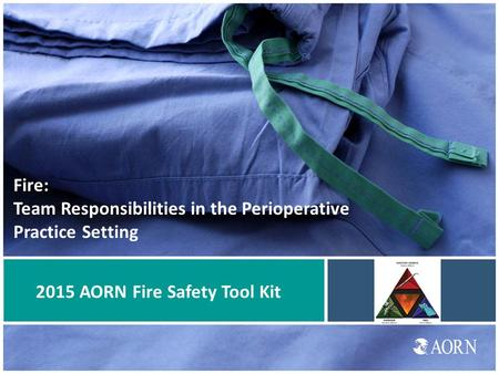 Fire: Team Responsibilities in the Perioperative Practice Setting 2015 AORN Fire Safety Tool Kit.