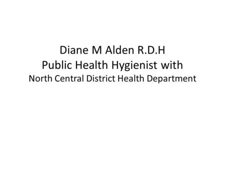 Diane M Alden R.D.H Public Health Hygienist with North Central District Health Department.