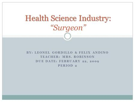 "BY: LEONEL GORDILLO & FELIX ANDINO TEACHER: MRS. ROBINSON DUE DATE: FEBRUARY 22, 2009 PERIOD 2 Health Science Industry: Health Science Industry: ""Surgeon"""