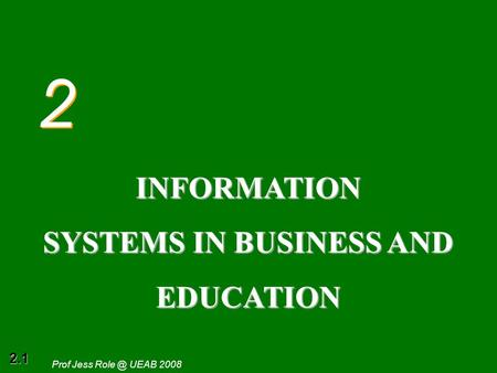 2.1 Prof Jess UEAB 2008 2 2 INFORMATION SYSTEMS IN BUSINESS AND EDUCATION.