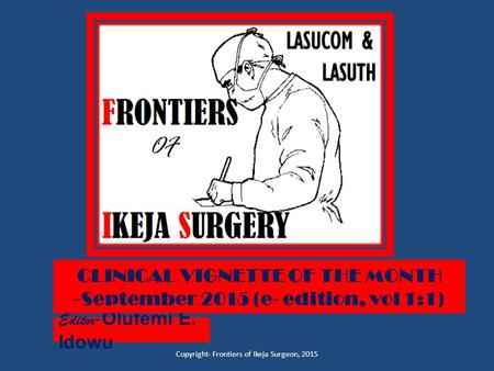 Editor - Olufemi E. Idowu Copyright- Frontiers of Ikeja Surgeon, 2015 CLINICAL VIGNETTE OF THE MONTH -September 2015 (e- edition, vol 1:1)