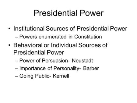 Presidential Power Institutional Sources of Presidential Power –Powers enumerated in Constitution Behavioral or Individual Sources of Presidential Power.