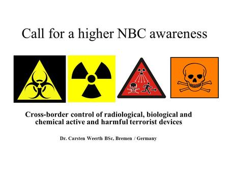 Call for a higher NBC awareness Cross-border control of radiological, biological and chemical active and harmful terrorist devices Dr. Carsten Weerth BSc,