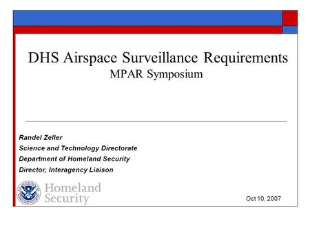 DHS Airspace Surveillance Requirements MPAR Symposium Randel Zeller Science and Technology Directorate Department of Homeland Security Director, Interagency.