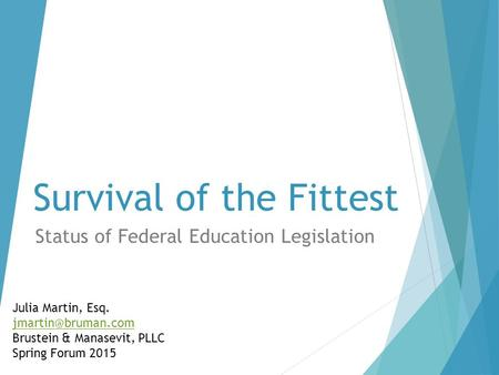 Survival of the Fittest Status of Federal Education Legislation Julia Martin, Esq. Brustein & Manasevit, PLLC Spring Forum 2015.