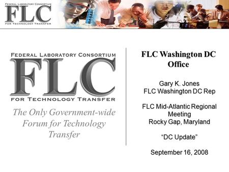 The Only Government-wide Forum for Technology Transfer FLC Washington DC Office Gary K. Jones FLC Washington DC Rep FLC Mid-Atlantic Regional Meeting Rocky.