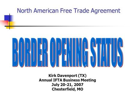 North American Free Trade Agreement Kirk Davenport (TX) Annual IFTA Business Meeting July 20-21, 2007 Chesterfield, MO.