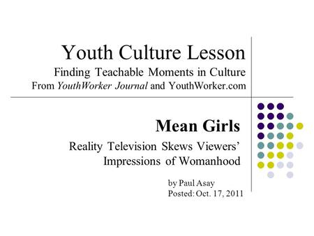 Youth Culture Lesson Finding Teachable Moments in Culture From YouthWorker Journal and YouthWorker.com Mean Girls Reality Television Skews Viewers' Impressions.