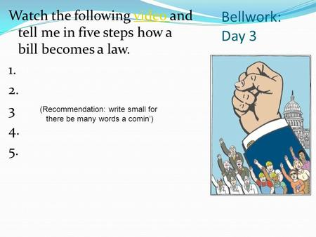 Bellwork: Day 3 Watch the following video and tell me in five steps how a bill becomes a law.video 1. 2. 3 4. 5. (Recommendation: write small for there.