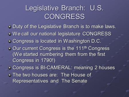 Legislative Branch: U.S. CONGRESS Duty of the Legislative Branch is to make laws. We call our national legislature CONGRESS Congress is located in Washington.
