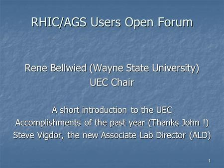 1 RHIC/AGS Users Open Forum Rene Bellwied (Wayne State University) UEC Chair A short introduction to the UEC Accomplishments of the past year (Thanks John.