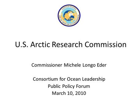 U.S. Arctic Research Commission Commissioner Michele Longo Eder Consortium for Ocean Leadership Public Policy Forum March 10, 2010.