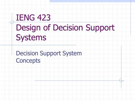 IENG 423 Design of Decision Support Systems Decision Support System Concepts.