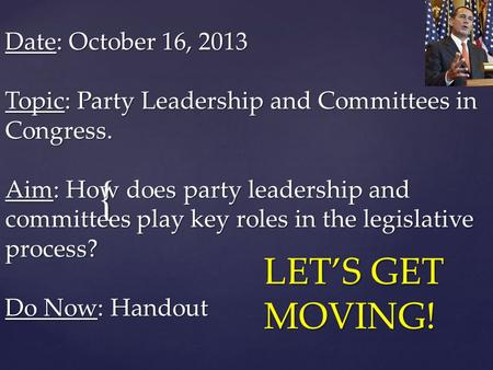 { Date: October 16, 2013 Topic: Party Leadership and Committees in Congress. Aim: How does party leadership and committees play key roles in the legislative.