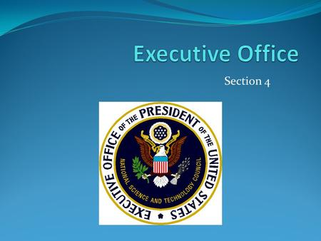 Section 4. The Executive Office Also know as EOP Aids the president Gives him valuable information Closest to the president.