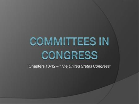 "Chapters 10-12 – ""The United States Congress"". THREE Types of Congressional Committees 1. * Standing Committees 2. Select / Special Committees 3. Joint."
