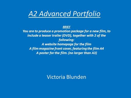 A2 Advanced Portfolio Victoria Blunden BRIEF You are to produce a promotion package for a new film, to include a teaser trailer (DVD), together with 2.