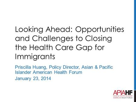 Looking Ahead: Opportunities and Challenges to Closing the Health Care Gap for Immigrants Priscilla Huang, Policy Director, Asian & Pacific Islander American.