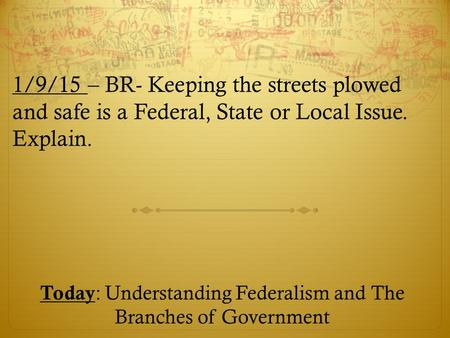 1/9/15 – BR- Keeping the streets plowed and safe is a Federal, State or Local Issue. Explain. Today : Understanding Federalism and The Branches of Government.