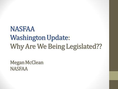 NASFAA Washington Update: Why Are We Being Legislated?? Megan McClean NASFAA.