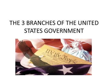 THE 3 BRANCHES OF THE UNITED STATES GOVERNMENT. WHY DO WE HAVE THREE BRANCHES??? *SO THAT NO ONE BRANCH CAN BECOME TOO POWERFUL *IT IS CALLED A SYSTEM.
