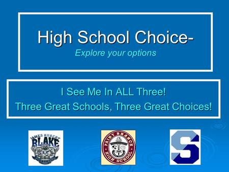 High School Choice- Explore your options I See Me In ALL Three! Three Great Schools, Three Great Choices!